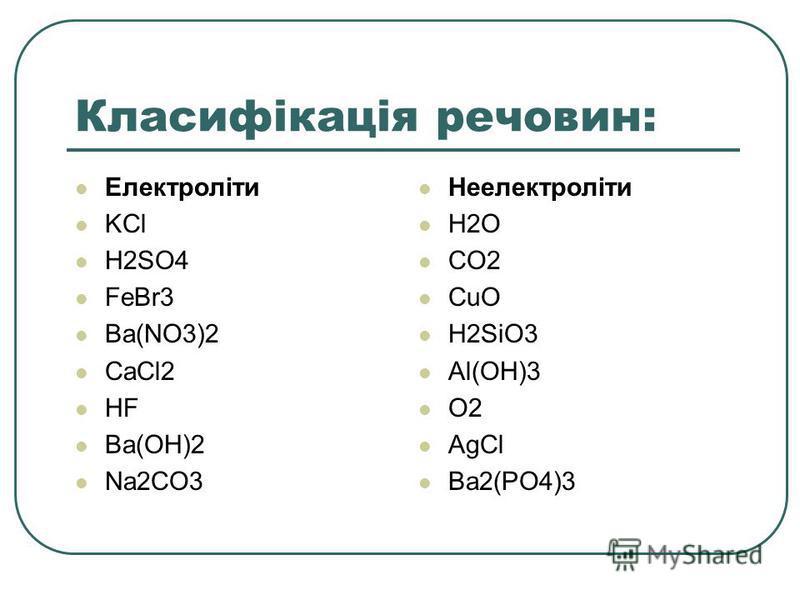 Класифікація речовин: Електроліти KCl H2SO4 FeBr3 Ba(NO3)2 CaCl2 HF Ba(OH)2 Na2CO3 Неелектроліти H2O CO2 CuO H2SiO3 Al(OH)3 O2 AgCl Ba2(PO4)3
