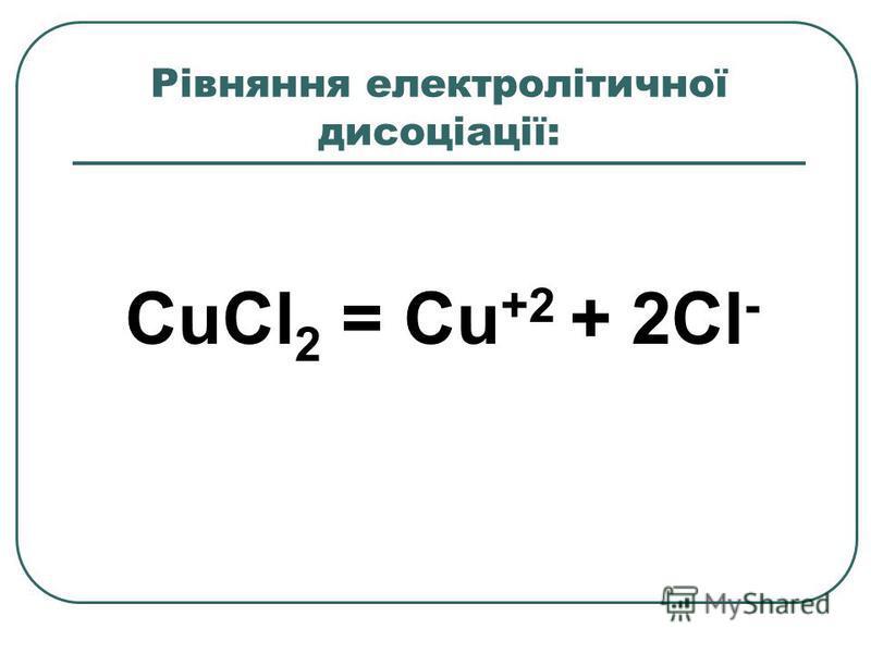 Рівняння електролітичної дисоціації: CuCl 2 = Cu +2 + 2Cl -