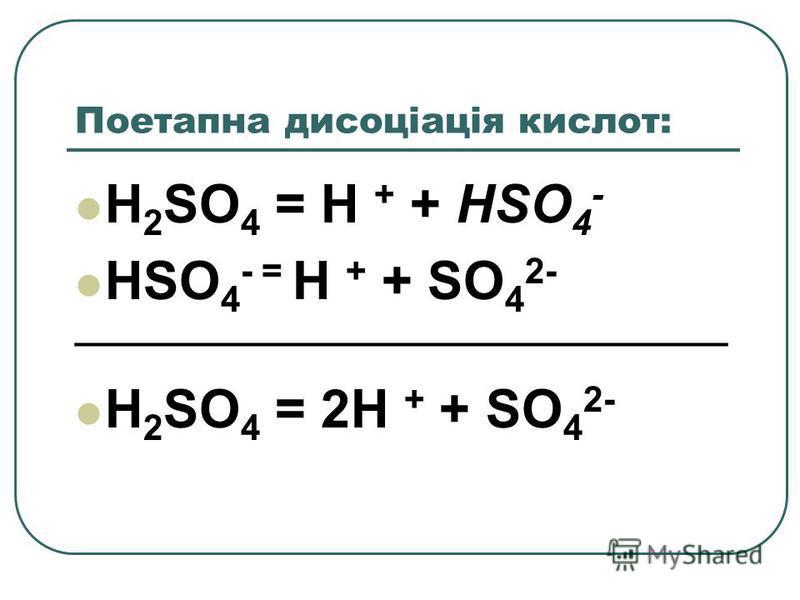 Поетапна дисоціація кислот: H 2 SO 4 = H + + HSO 4 - HSO 4 - = H + + SO 4 2- _________________________________ H 2 SO 4 = 2H + + SO 4 2-