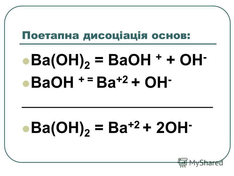Поетапна дисоціація основ: Ba(OH) 2 = BaOH + + OH - BaOH + = Ba +2 + OH - _________________________________ Ba(OH) 2 = Ba +2 + 2OH -