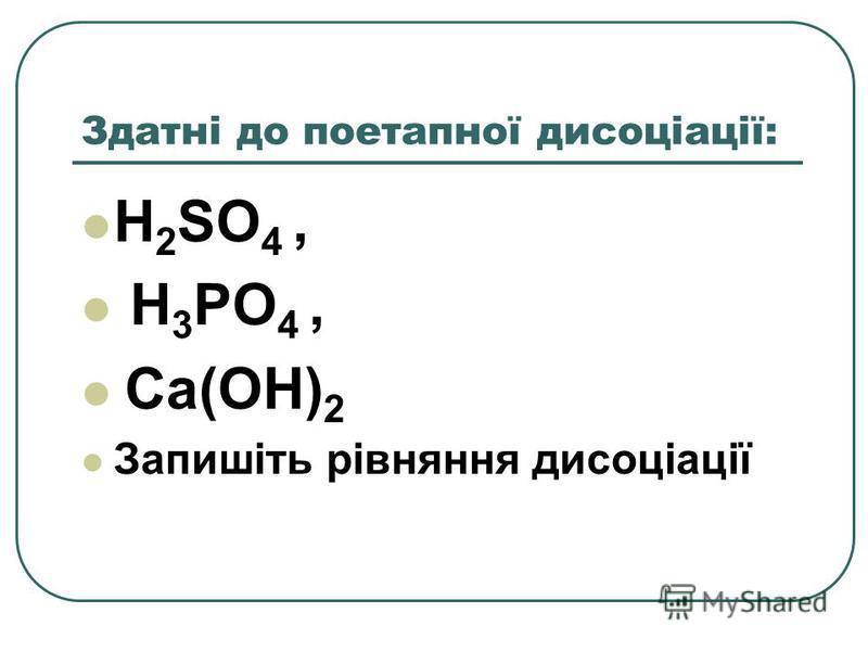 Здатні до поетапної дисоціації: H 2 SO 4, H 3 PO 4, Ca(OH) 2 Запишіть рівняння дисоціації