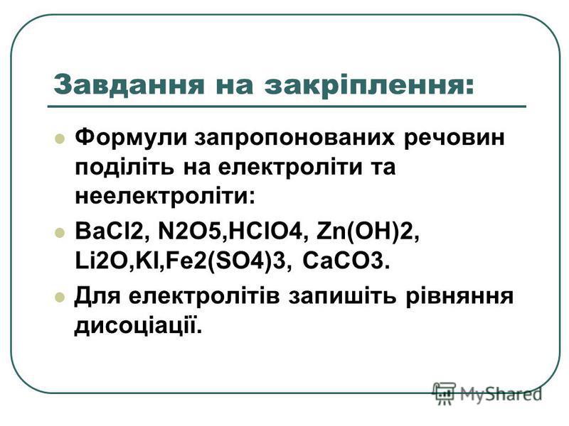 Завдання на закріплення: Формули запропонованих речовин поділіть на електроліти та неелектроліти: BaCl2, N2O5,HClO4, Zn(OH)2, Li2O,KI,Fe2(SO4)3, CaCO3. Для електролітів запишіть рівняння дисоціації.