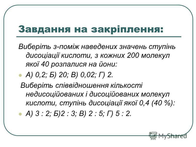 Завдання на закріплення: Виберіть з-поміж наведених значень ступінь дисоціації кислоти, з кожних 200 молекул якої 40 розпалися на йони: А) 0,2; Б) 20; В) 0,02; Г) 2. Виберіть співвідношення кількості недисоційованих і дисоційованих молекул кислоти, с