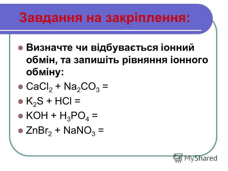 Завдання на закріплення: Визначте чи відбувається іонний обмін, та запишіть рівняння іонного обміну: CaCl 2 + Na 2 CO 3 = K 2 S + HCl = KOH + H 3 PO 4 = ZnBr 2 + NaNO 3 =