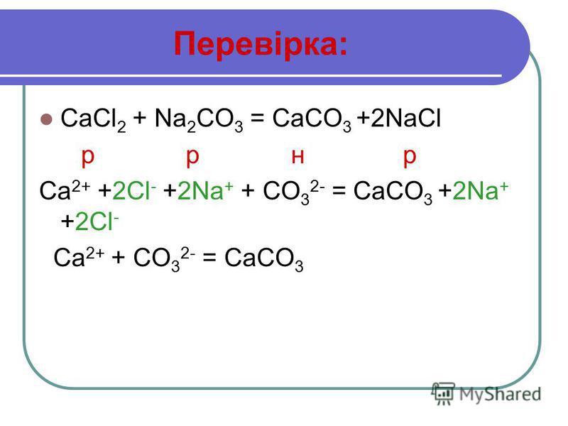 Перевірка: CaCl 2 + Na 2 CO 3 = CaCO 3 +2NaCl р р н р Ca 2+ +2Cl - +2Na + + CO 3 2- = CaCO 3 +2Na + +2Cl - Ca 2+ + CO 3 2- = CaCO 3