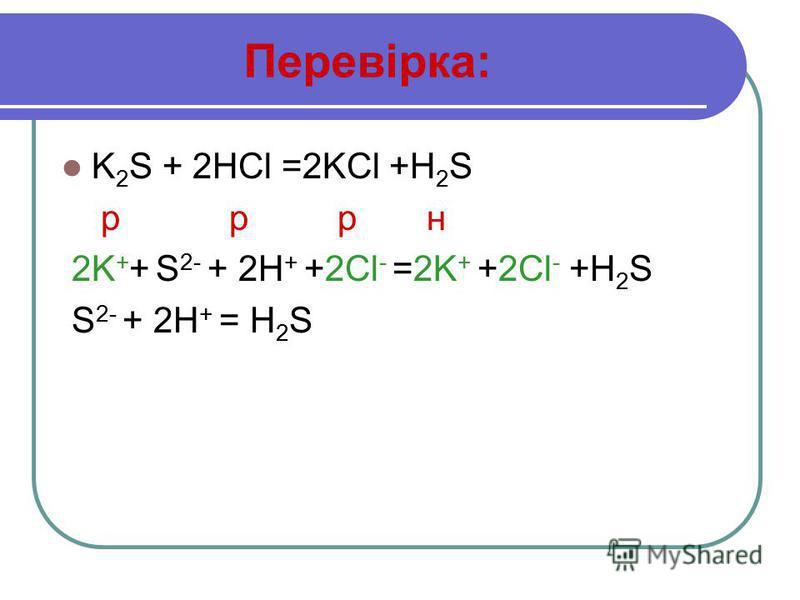 Перевірка: K 2 S + 2HCl =2KCl +H 2 S р р р н 2K + + S 2- + 2H + +2Cl - =2K + +2Cl - +H 2 S S 2- + 2H + = H 2 S
