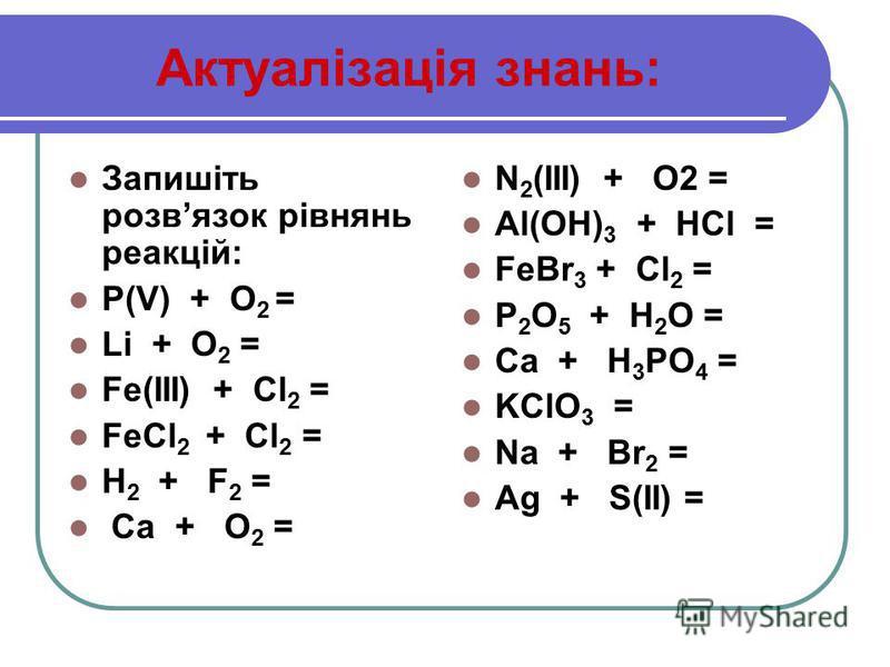 Актуалізація знань: Запишіть розвязок рівнянь реакцій: P(V) + O 2 = Li + O 2 = Fe(ІІІ) + Cl 2 = FeCl 2 + Cl 2 = H 2 + F 2 = Ca + O 2 = N 2 (ІІІ) + O2 = Al(OH) 3 + HCl = FeBr 3 + Cl 2 = P 2 O 5 + H 2 O = Ca + H 3 PO 4 = KClO 3 = Na + Br 2 = Ag + S(ІІ)