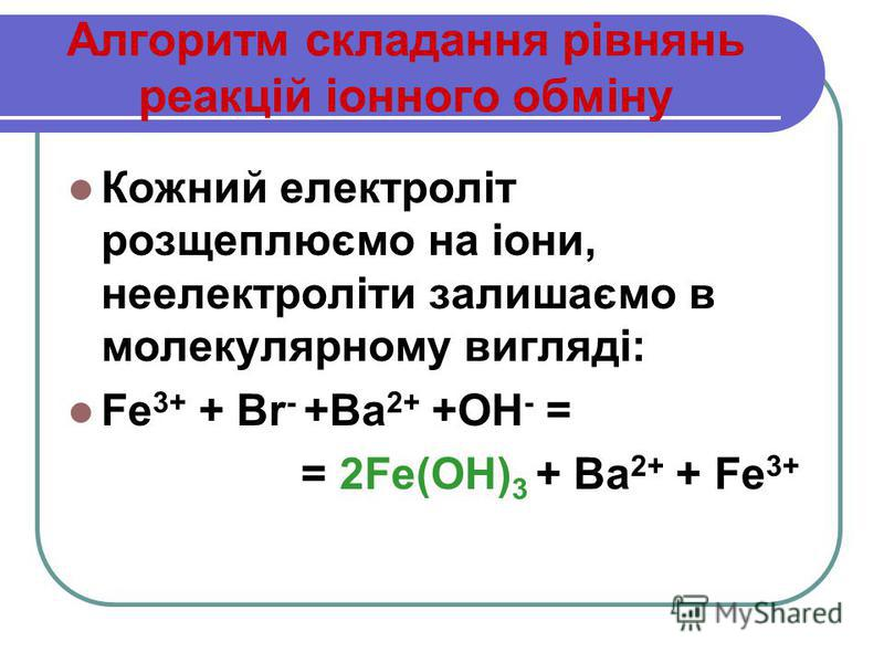 Алгоритм складання рівнянь реакцій іонного обміну Кожний електроліт розщеплюємо на іони, неелектроліти залишаємо в молекулярному вигляді: Fe 3+ + Br - +Ba 2+ +ОН - = = 2Fe(OH) 3 + Ba 2+ + Fe 3+