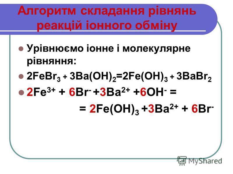 Урівнюємо іонне і молекулярне рівняння: 2FeBr 3 + 3 Ba(OH) 2 =2Fe(OH) 3 + 3 BaBr 2 2Fe 3+ + 6Br - +3Ba 2+ +6ОН - = = 2Fe(OH) 3 +3Ba 2+ + 6Br -
