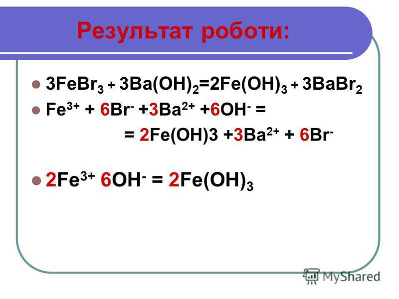 Результат роботи: 3FeBr 3 + 3 Ba(OH) 2 =2Fe(OH) 3 + 3 BaBr 2 Fe 3+ + 6Br - +3Ba 2+ +6ОН - = = 2Fe(OH)3 +3Ba 2+ + 6Br - 2Fe 3+ 6ОН - = 2Fe(OH) 3