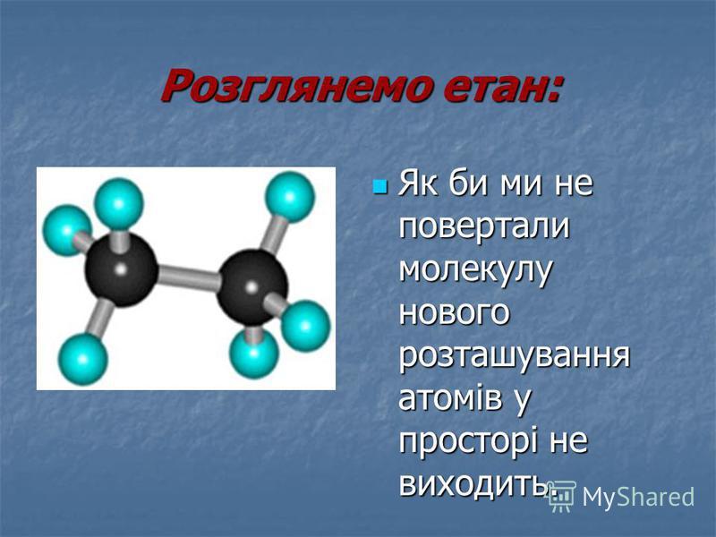 Розглянемо етан: Як би ми не повертали молекулу нового розташування атомів у просторі не виходить. Як би ми не повертали молекулу нового розташування атомів у просторі не виходить.