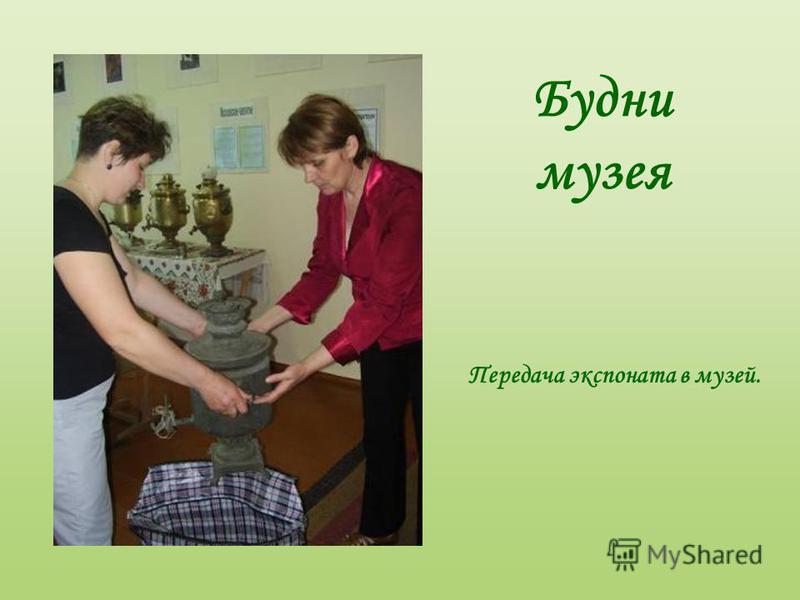 Будни музея Передача экспоната в музей.