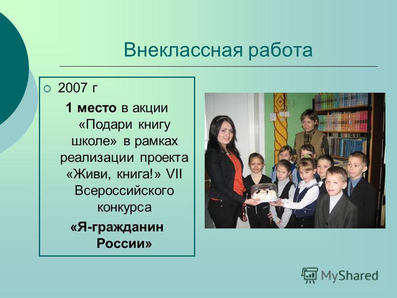 Внеклассная работа 2007 г 1 место в акции «Подари книгу школе» в рамках реализации проекта «Живи, книга!» VII Всероссийского конкурса «Я-гражданин России»