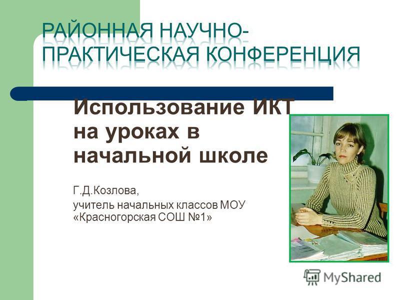 Использование ИКТ на уроках в начальной школе Г.Д.Козлова, учитель начальных классов МОУ «Красногорская СОШ 1»