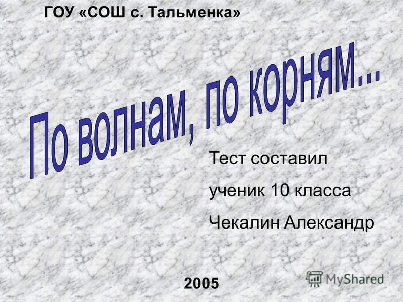 Тест составил ученик 10 класса Чекалин Александр ГОУ «СОШ с. Тальменка» 2005