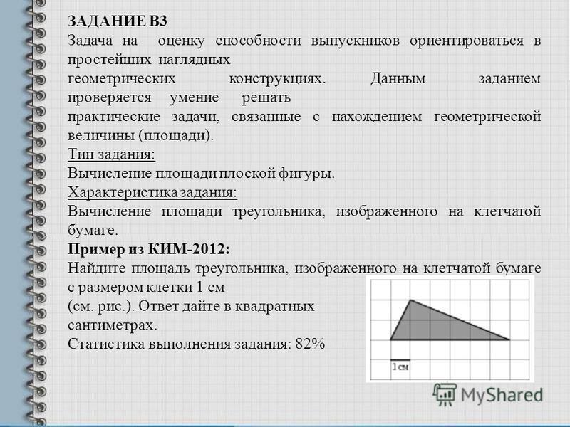 ЗАДАНИЕ В3 Задача на оценку способности выпускников ориентироваться в простейших наглядных геометрических конструкциях. Данным заданием проверяется умение решать практические задачи, связанные с нахождением геометрической величины (площади). Тип зада