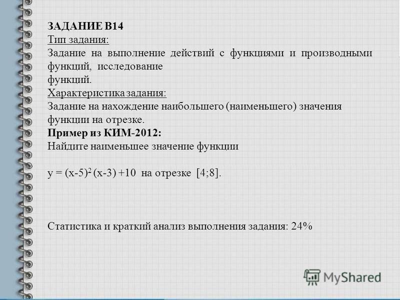 ЗАДАНИЕ В14 Тип задания: Задание на выполнение действий с функциями и производными функций, исследование функций. Характеристика задания: Задание на нахождение наибольшего (наименьшего) значения функции на отрезке. Пример из КИМ-2012: Найдите наимень