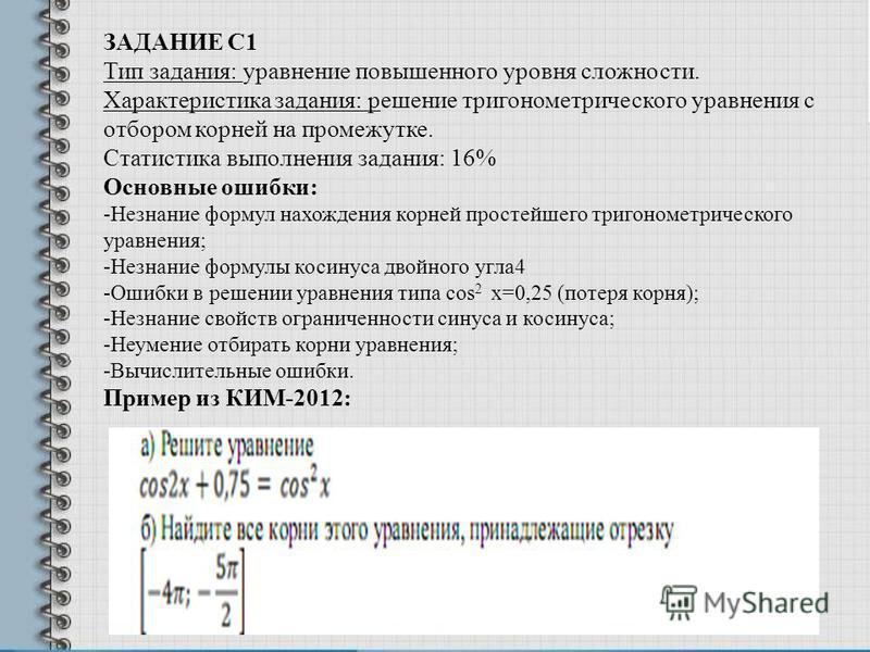 ЗАДАНИЕ С1 Тип задания: уравнение повышенного уровня сложности. Характеристика задания: решение тригонометрического уравнения с отбором корней на промежутке. Статистика выполнения задания: 16% Основные ошибки: -Незнание формул нахождения корней прост
