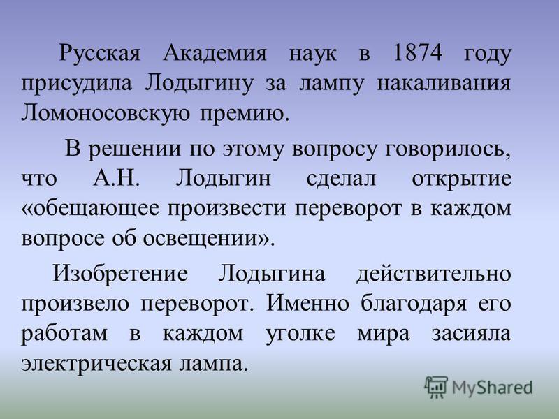 Русская Академия наук в 1874 году присудила Лодыгину за лампу накаливания Ломоносовскую премию. В решении по этому вопросу говорилось, что А.Н. Лодыгин сделал открытие «обещающее произвести переворот в каждом вопросе об освещении». Изобретение Лодыги
