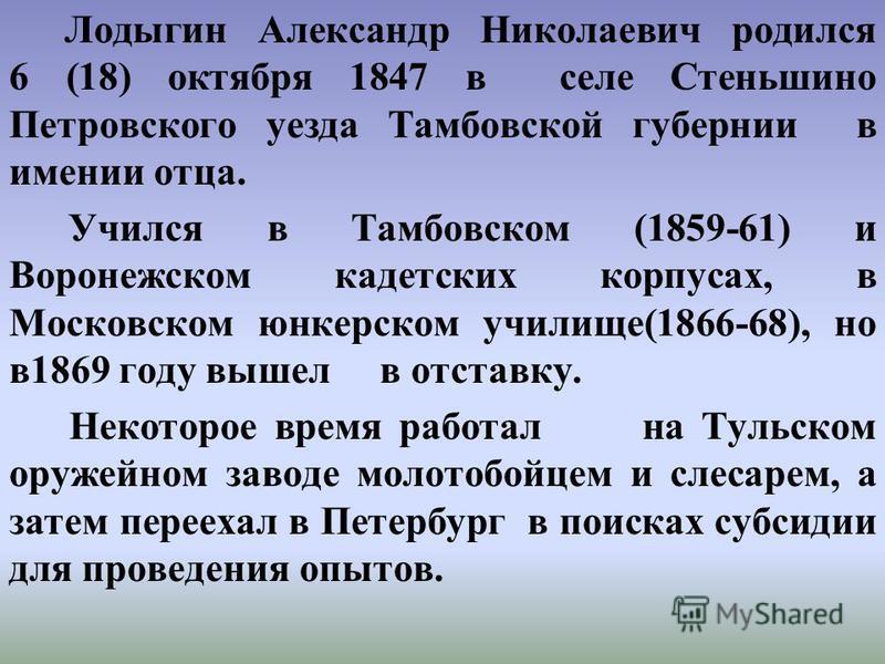 Лодыгин Александр Николаевич родился 6 (18) октября 1847 в селе Стеньшино Петровского уезда Тамбовской губернии в имении отца. Учился в Тамбовском (1859-61) и Воронежском кадетских корпусах, в Московском юнкерском училище(1866-68), но в 1869 году выш