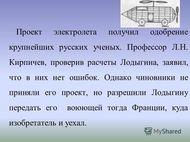Проект электролита получил одобрение крупнейших русских ученых. Профессор Л.Н. Кирпичев, проверив расчеты Лодыгина, заявил, что в них нет ошибок. Однако чиновники не приняли его проект, но разрешили Лодыгину передать его воюющей тогда Франции, куда и