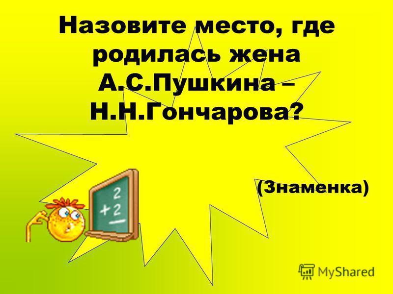Назовите место, где родилась жена А.С.Пушкина – Н.Н.Гончарова? (Знаменка)