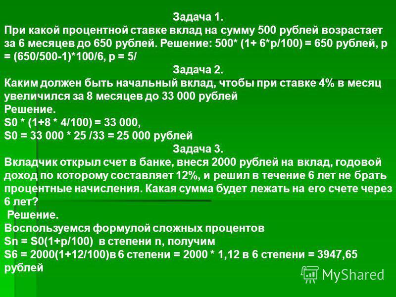 Задача 1. При какой процентной ставке вклад на сумму 500 рублей возрастает за 6 месяцев до 650 рублей. Решение: 500* (1+ 6*p/100) = 650 рублей, p = (650/500-1)*100/6, p = 5/ Задача 2. Каким должен быть начальный вклад, чтобы при ставке 4% в месяц уве