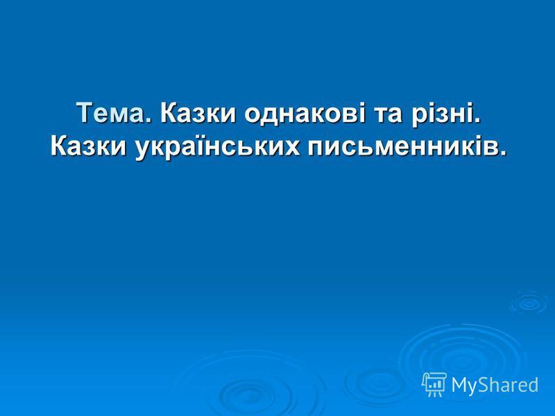 Тема. Казки однакові та різні. Казки українських письменників.