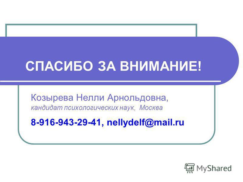 СПАСИБО ЗА ВНИМАНИЕ! Козырева Нелли Арнольдовна, кандидат психологических наук, Москва 8-916-943-29-41, nellydelf@mail.ru