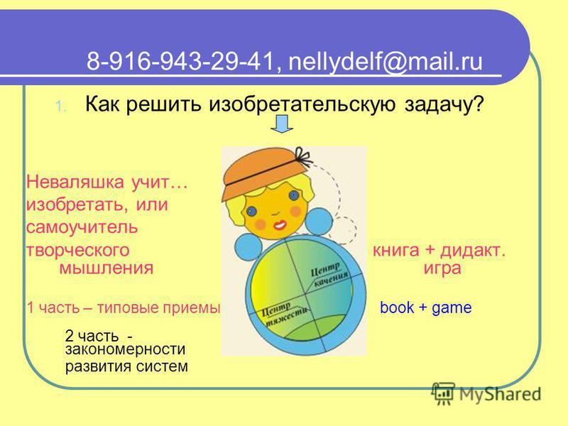 8-916-943-29-41, nellydelf@mail.ru 1. Как решить изобретательскую задачу? Неваляшка учит… изобретать, или самоучитель творческого книга + дидакт. мышления игра 1 часть – типовые приемы book + game 2 часть - закономерности развития систем