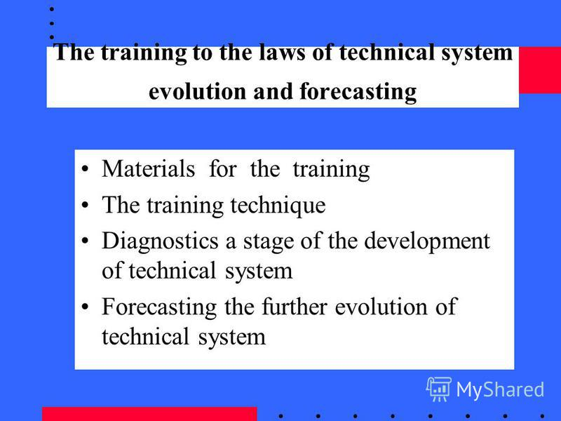 The training to the laws of technical system evolution and forecasting Materials for the training The training technique Diagnostics a stage of the development of technical system Forecasting the further evolution of technical system
