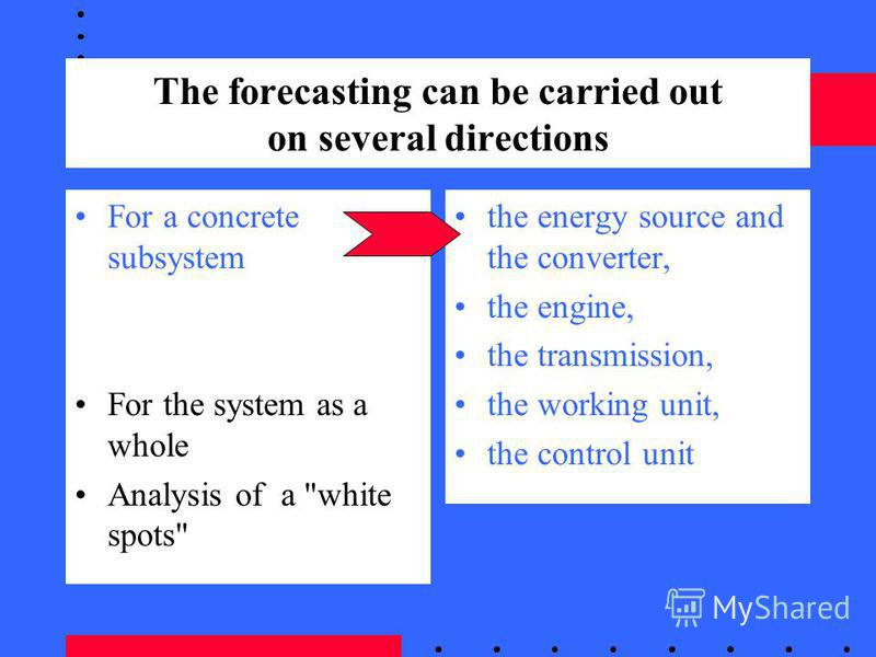 The forecasting can be carried out on several directions For a concrete subsystem For the system as a whole Analysis of a white spots the energy source and the converter, the engine, the transmission, the working unit, the control unit