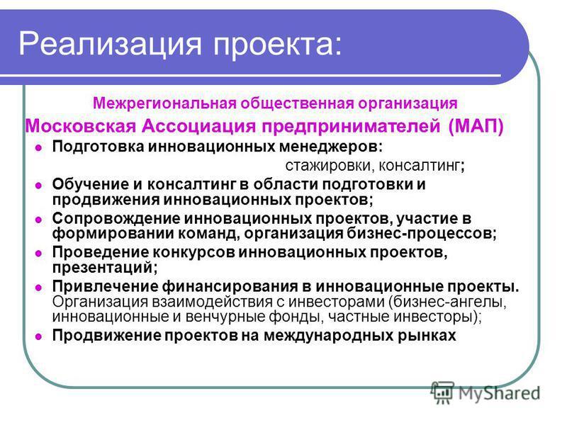 Реализация проекта: Межрегиональная общественная организация Московская Ассоциация предпринимателей (МАП) Подготовка инновационных менеджеров: стажировки, консалтинг; Обучение и консалтинг в области подготовки и продвижения инновационных проектов; Со