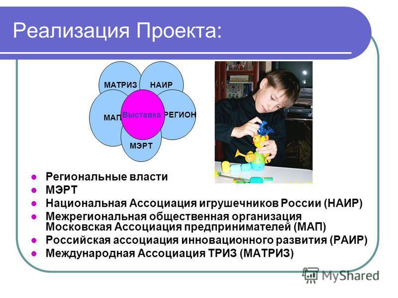 Реализация Проекта: Региональные власти МЭРТ Национальная Ассоциация игрушечников России (НАИР) Межрегиональная общественная организация Московская Ассоциация предпринимателей (МАП) Российская ассоциация инновационного развития (РАИР) Международная А