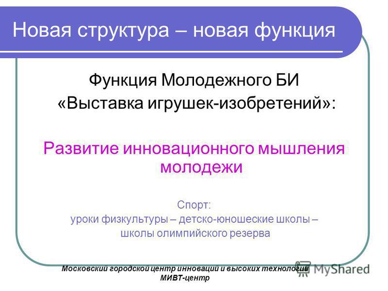 Московский городской центр инноваций и высоких технологий МИВТ-центр Новая структура – новая функция Функция Молодежного БИ «Выставка игрушек-изобретений»: Развитие инновационного мышления молодежи Спорт: уроки физкультуры – детско-юношеские школы –