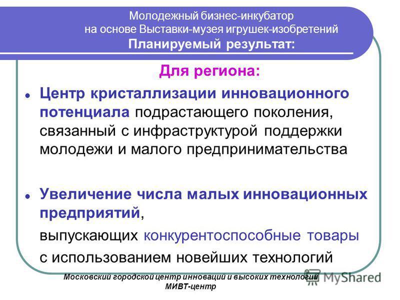 Московский городской центр инноваций и высоких технологий МИВТ-центр Молодежный бизнес-инкубатор на основе Выставки-музея игрушек-изобретений Планируемый результат: Для региона: Центр кристаллизации инновационного потенциала подрастающего поколения,