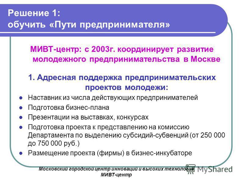 Московский городской центр инноваций и высоких технологий МИВТ-центр Решение 1: обучить «Пути предпринимателя» МИВТ-центр: с 2003 г. координирует развитие молодежного предпринимательства в Москве 1. Адресная поддержка предпринимательских проектов мол