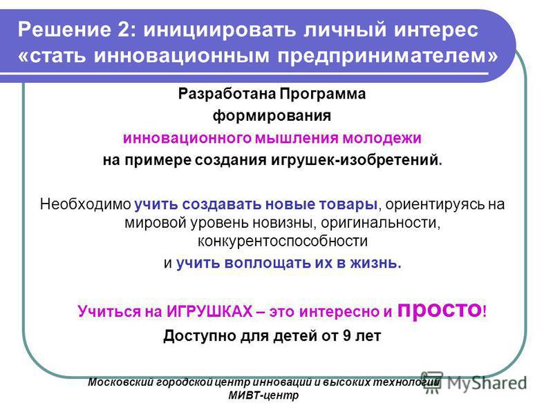 Московский городской центр инноваций и высоких технологий МИВТ-центр Решение 2: инициировать личный интерес «стать инновационным предпринимателем» Разработана Программа формирования инновационного мышления молодежи на примере создания игрушек-изобрет
