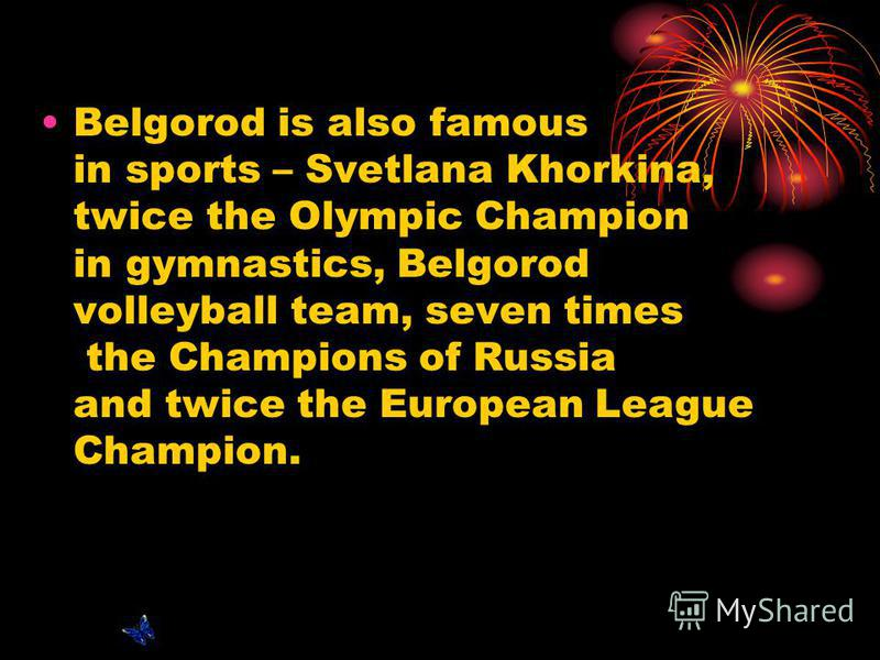 Belgorod is also famous in sports – Svetlana Khorkina, twice the Olympic Champion in gymnastics, Belgorod volleyball team, seven times the Champions of Russia and twice the European League Champion.