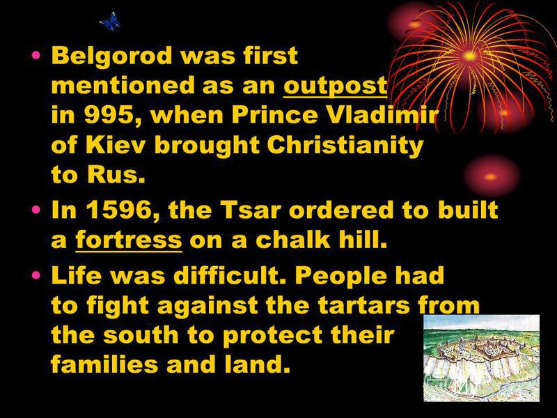 Belgorod was first mentioned as an outpost in 995, when Prince Vladimir of Kiev brought Christianity to Rus. In 1596, the Tsar ordered to built a fortress on a chalk hill. Life was difficult. People had to fight against the tartars from the south to