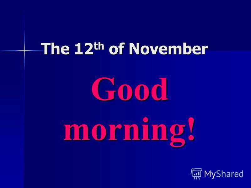 The 12 th of November Good morning!