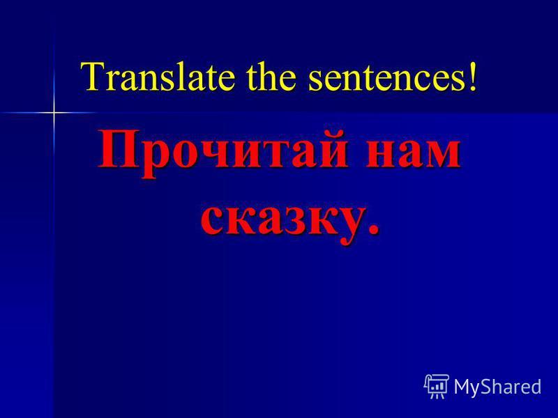 Translate the sentences! Прочитай нам сказку.