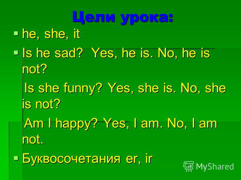 Цели урока: he, she, it he, she, it Is he sad? Yes, he is. No, he is not? Is he sad? Yes, he is. No, he is not? Is she funny? Yes, she is. No, she is not? Is she funny? Yes, she is. No, she is not? Am I happy? Yes, I am. No, I am not. Am I happy? Yes