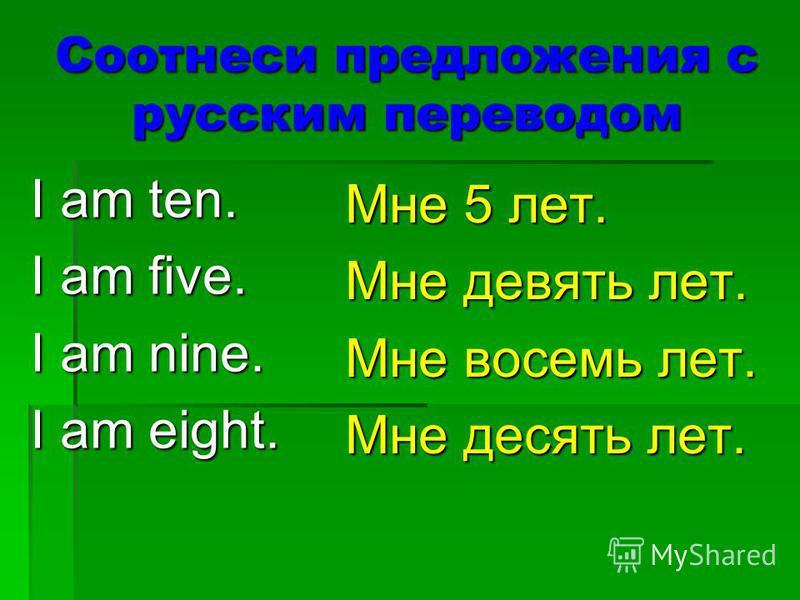 Соотнеси предложения с русским переводом I am ten. I am five. I am nine. I am eight. Мне 5 лет. Мне девять лет. Мне восемь лет. Мне десять лет.