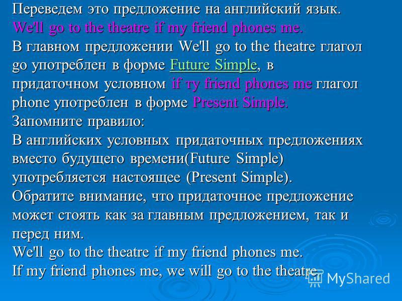 Переведем это предложение на английский язык. We'll go to the theatre if my friend phones me. В главном предложении We'll go to the theatre глагол go употреблен в форме Future Simple, в Future SimpleFuture Simple придаточном условном if ту friend pho