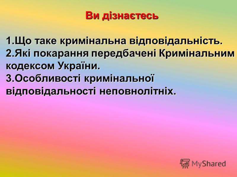 Ви дізнаєтесь 1.Що таке кримінальна відповідальність. 2.Які покарання передбачені Кримінальним кодексом України. 3.Особливості кримінальної відповідальності неповнолітніх.
