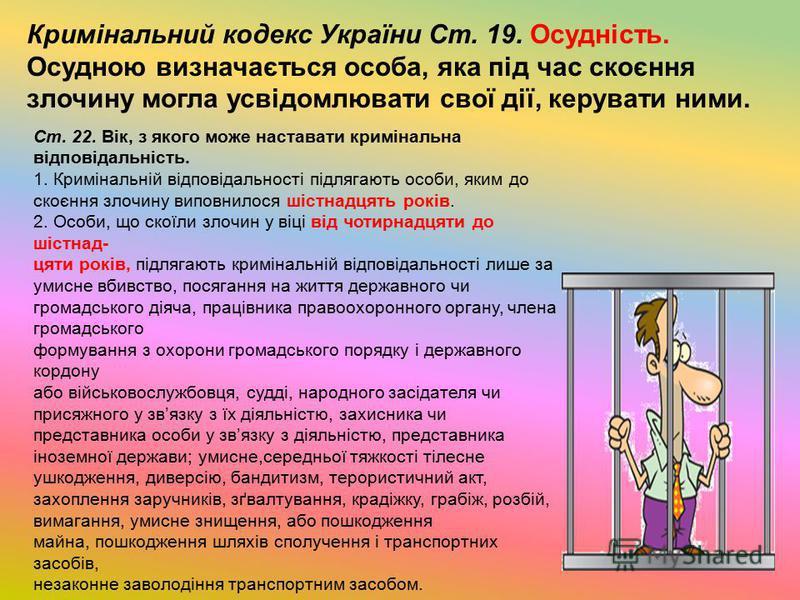 Кримінальний кодекс України Ст. 19. Осудність. Осудною визначається особа, яка під час скоєння злочину могла усвідомлювати свої дії, керувати ними. Ст. 22. Вік, з якого може наставати кримінальна відповідальність. 1. Кримінальній відповідальності під