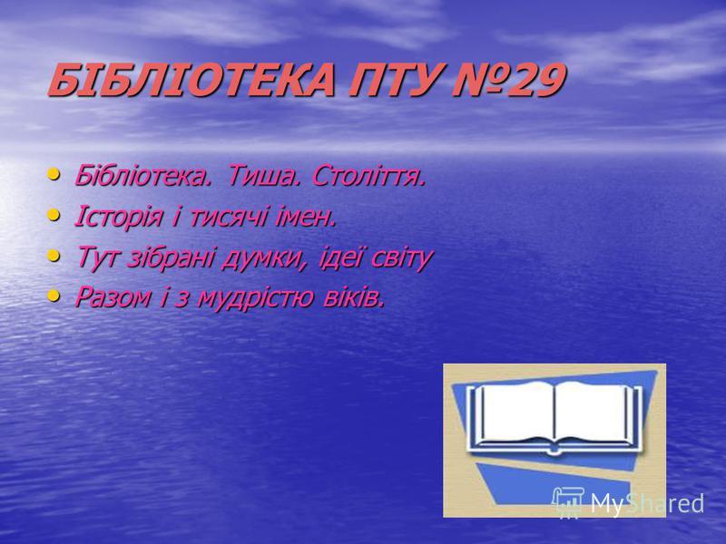 БІБЛІОТЕКА ПТУ 29 Бібліотека. Тиша. Століття. Історія і тисячі імен. Тут зібрані думки, ідеї світу Разом і з мудрістю віків.