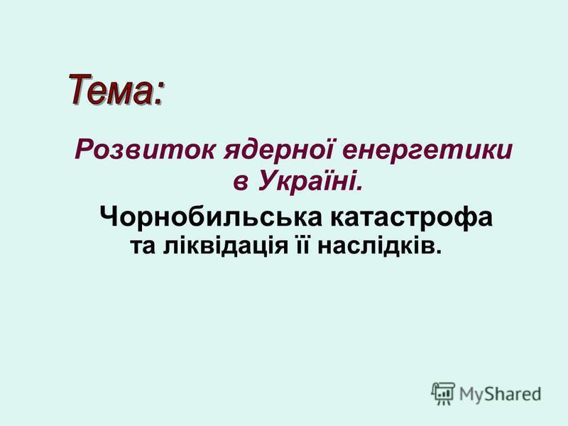 Розвиток ядерної енергетики в Україні. Чорнобильська катастрофа та ліквідація її наслідків.