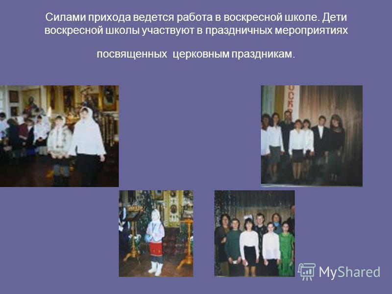 Силами прихода ведется работа в воскресной школе. Дети воскресной школы участвуют в праздничных мероприятиях посвященных церковным праздникам.